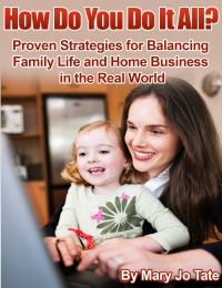 How Do You Do It All? Proven Strategies for Balancing Family and Home Business in the Real World by Mary Jo Tate